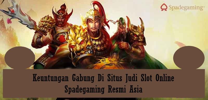 Keuntungan Gabung Di Situs Judi Slot Online Spadegaming Resmi Asia